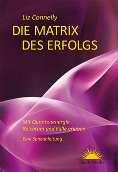 Die Matrix des Erfolgs - Mit Quantenenergie Reichtum und Fülle erleben - Eine Spielanleitung