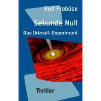 Sekunde Null. Das Urknall-Experiment: Thriller (Broschiert) von Rolf Froböse